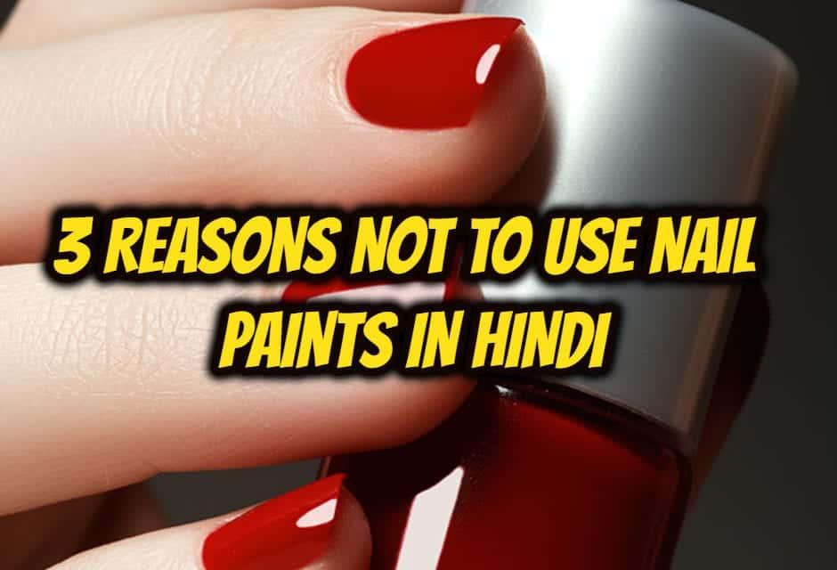 3 reasons not to use nail paints in hindi – नेल पेंट्स उपयोग नहीं करने के 3 कारण
