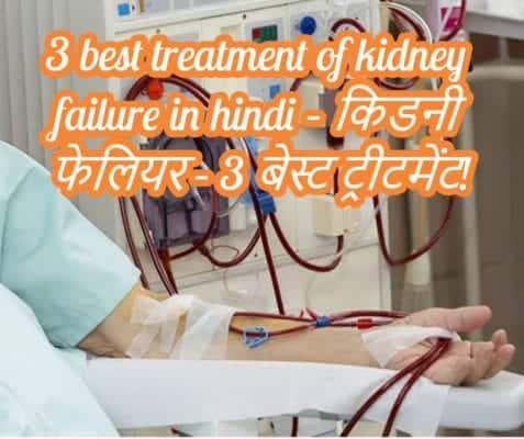 3 best treatment of kidney failure in hindi – किडनी फेलियर – 3 बेस्ट ट्रीटमेंट!