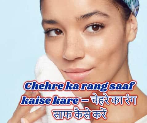 chehre ka rang saaf kaise kare – चेहरे का रंग साफ कैसे करें